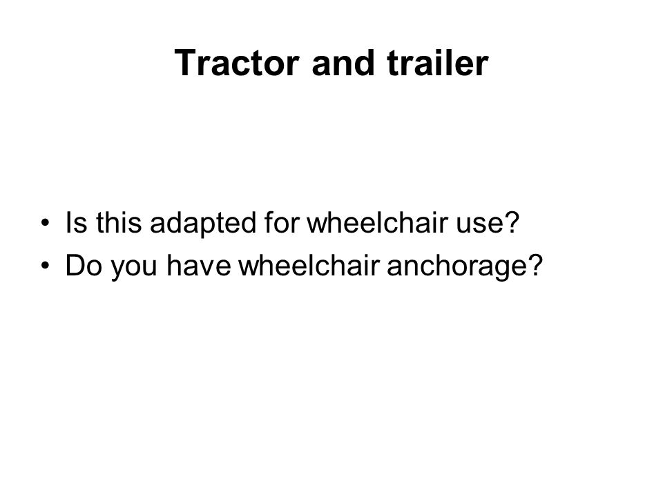Tractor and trailer Is this adapted for wheelchair use Do you have wheelchair anchorage