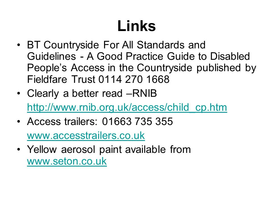Links BT Countryside For All Standards and Guidelines - A Good Practice Guide to Disabled Peoples Access in the Countryside published by Fieldfare Trust 0114 270 1668 Clearly a better read –RNIB http://www.rnib.org.uk/access/child_cp.htm Access trailers: 01663 735 355 www.accesstrailers.co.uk Yellow aerosol paint available from www.seton.co.uk www.seton.co.uk