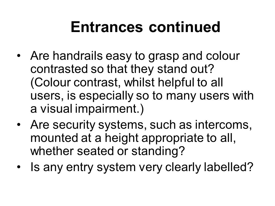 Entrances continued Are handrails easy to grasp and colour contrasted so that they stand out? (Colour contrast, whilst helpful to all users, is especi