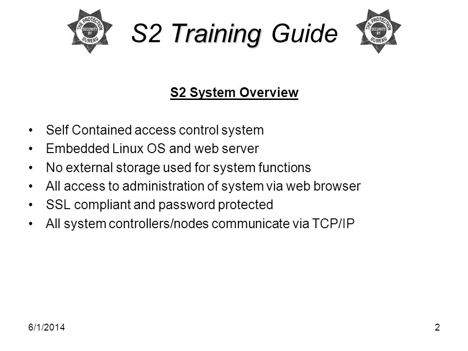 6/1/20142 Training S2 Training Guide S2 System Overview Self Contained access control system Embedded Linux OS and web server No external storage used for system functions All access to administration of system via web browser SSL compliant and password protected All system controllers/nodes communicate via TCP/IP