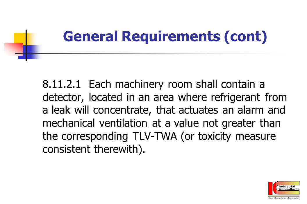 General Requirements (cont) 8.11.2.1 Each machinery room shall contain a detector, located in an area where refrigerant from a leak will concentrate,
