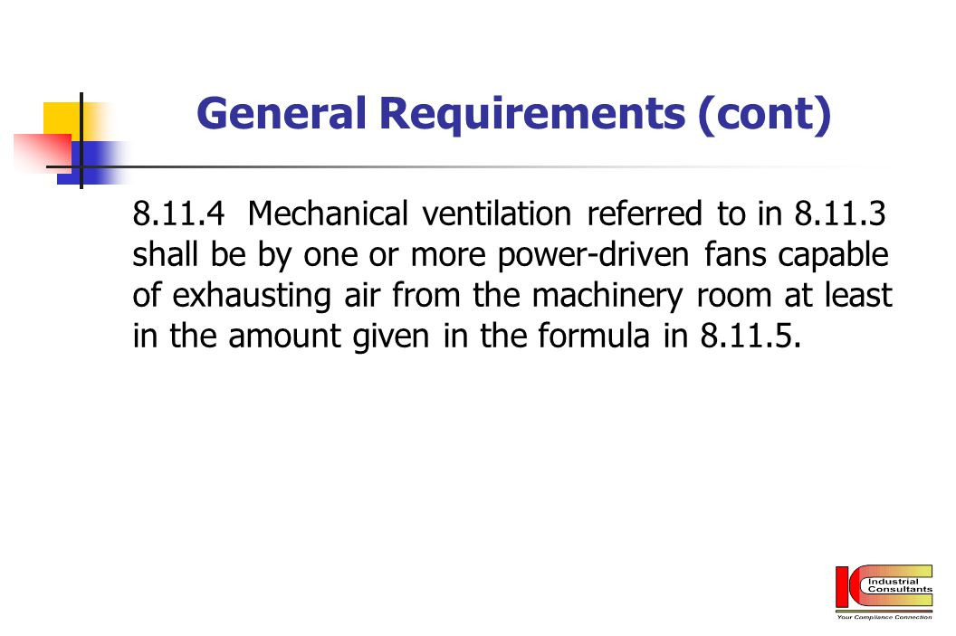 General Requirements (cont) 8.11.4 Mechanical ventilation referred to in 8.11.3 shall be by one or more power-driven fans capable of exhausting air fr