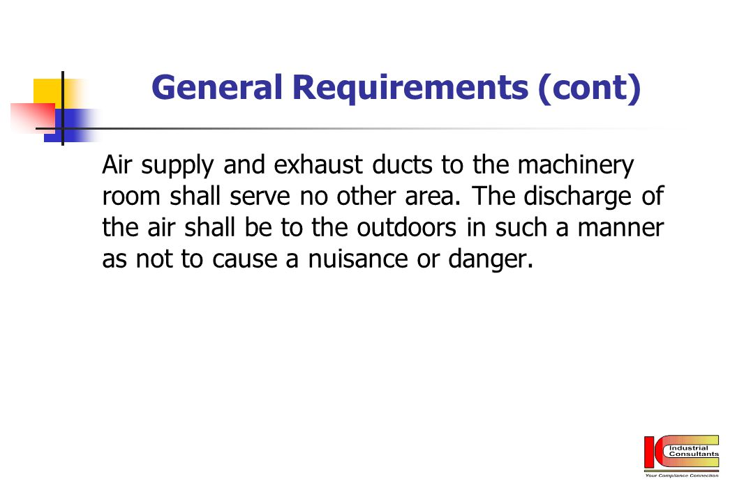 General Requirements (cont) Air supply and exhaust ducts to the machinery room shall serve no other area. The discharge of the air shall be to the out
