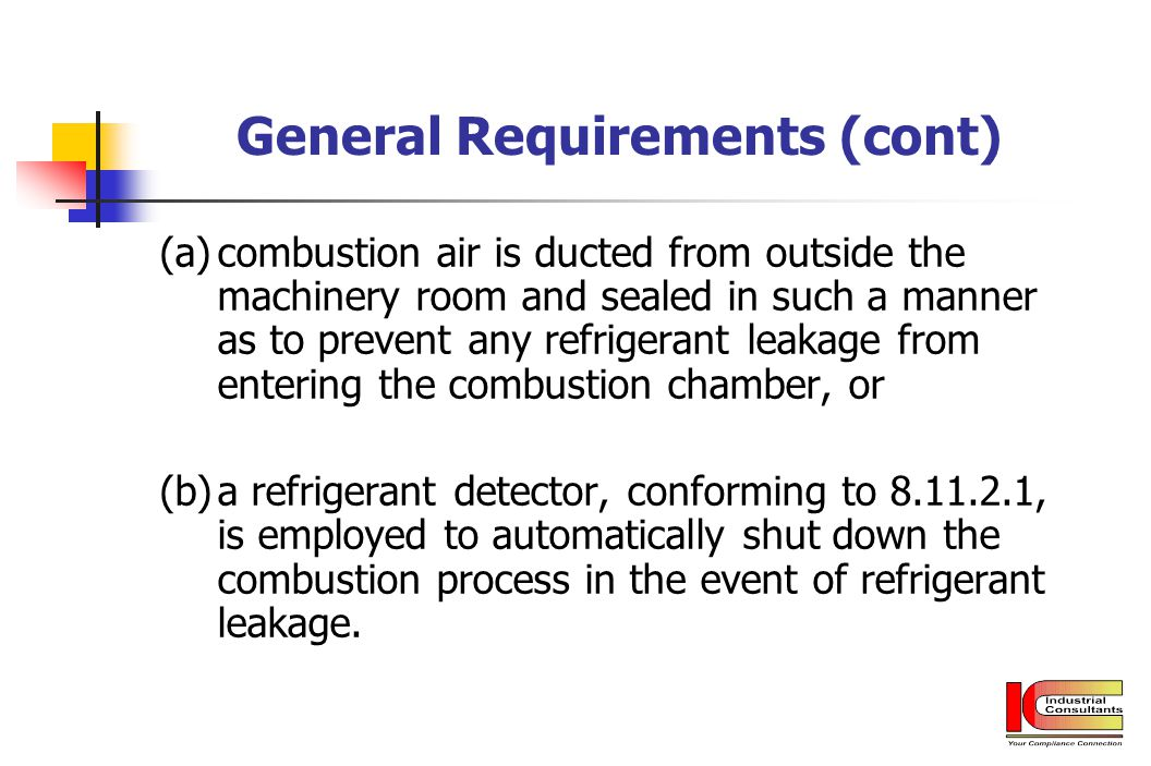 General Requirements (cont) (a)combustion air is ducted from outside the machinery room and sealed in such a manner as to prevent any refrigerant leak