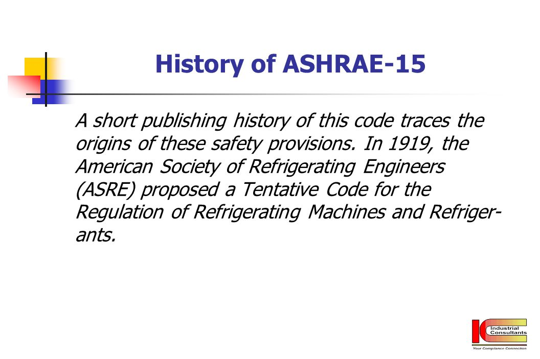 History of ASHRAE-15 A short publishing history of this code traces the origins of these safety provisions. In 1919, the American Society of Refrigera