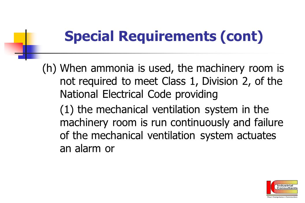 Special Requirements (cont) (h) When ammonia is used, the machinery room is not required to meet Class 1, Division 2, of the National Electrical Code