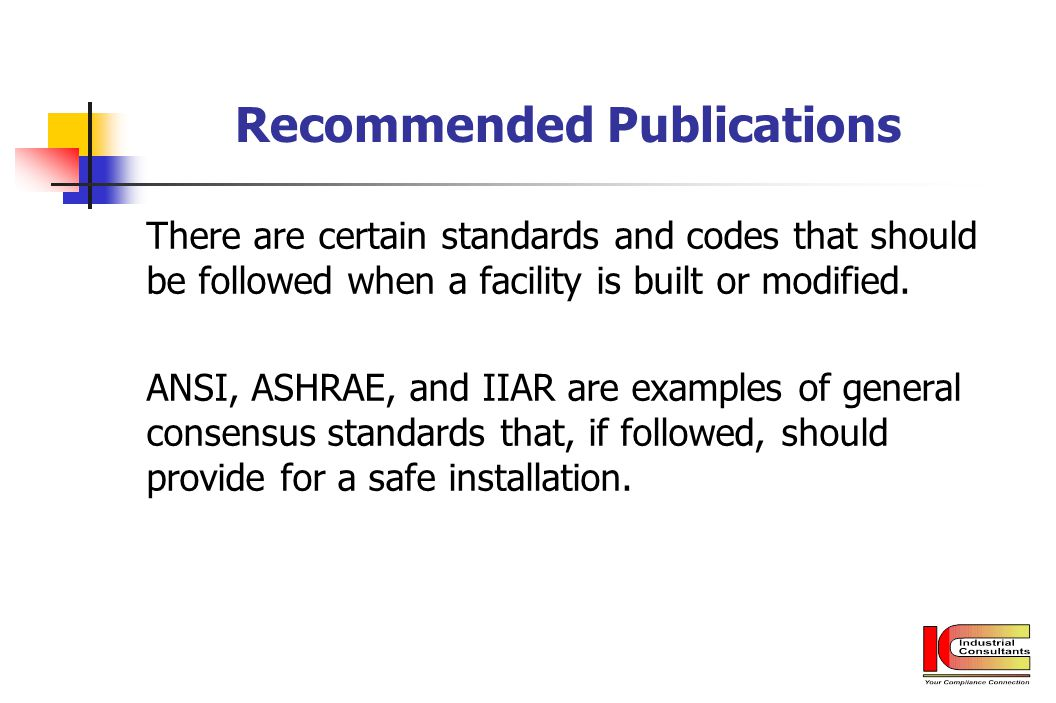 Recommended Publications There are certain standards and codes that should be followed when a facility is built or modified. ANSI, ASHRAE, and IIAR ar