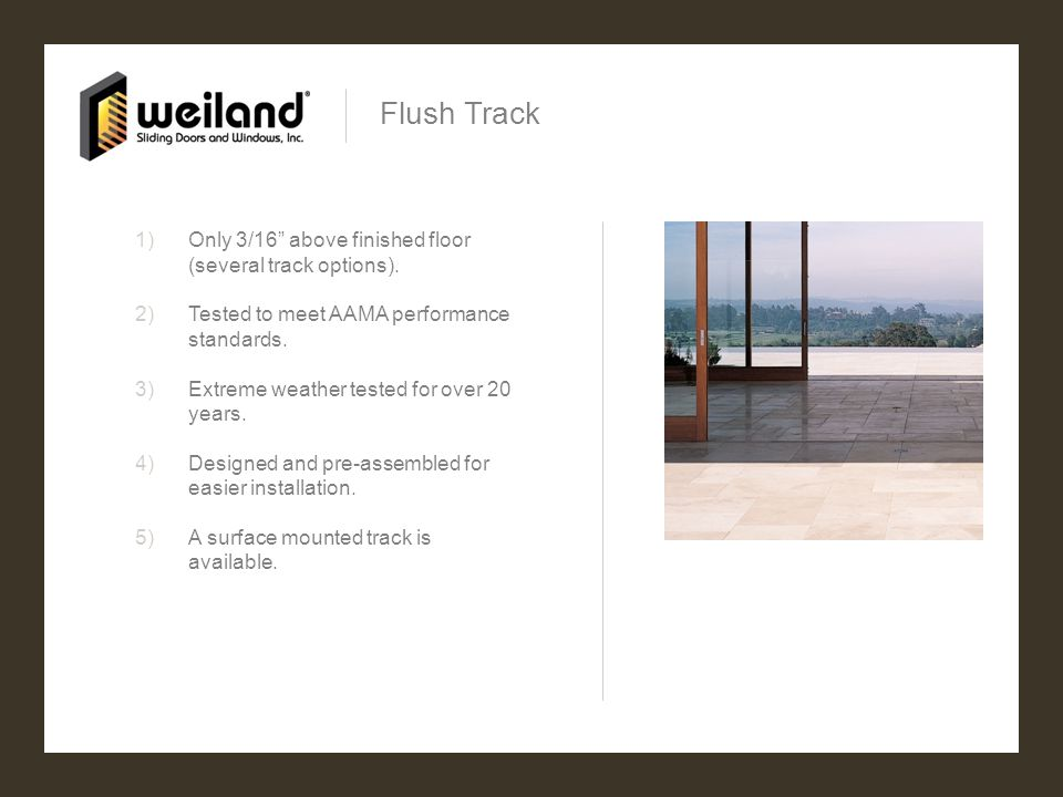 Flush Track 1)Only 3/16 above finished floor (several track options). 2)Tested to meet AAMA performance standards. 3)Extreme weather tested for over 2