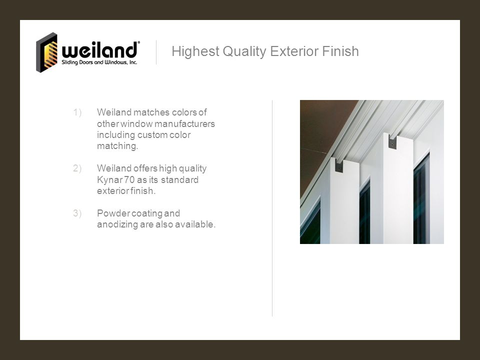 Highest Quality Exterior Finish 1)Weiland matches colors of other window manufacturers including custom color matching. 2)Weiland offers high quality
