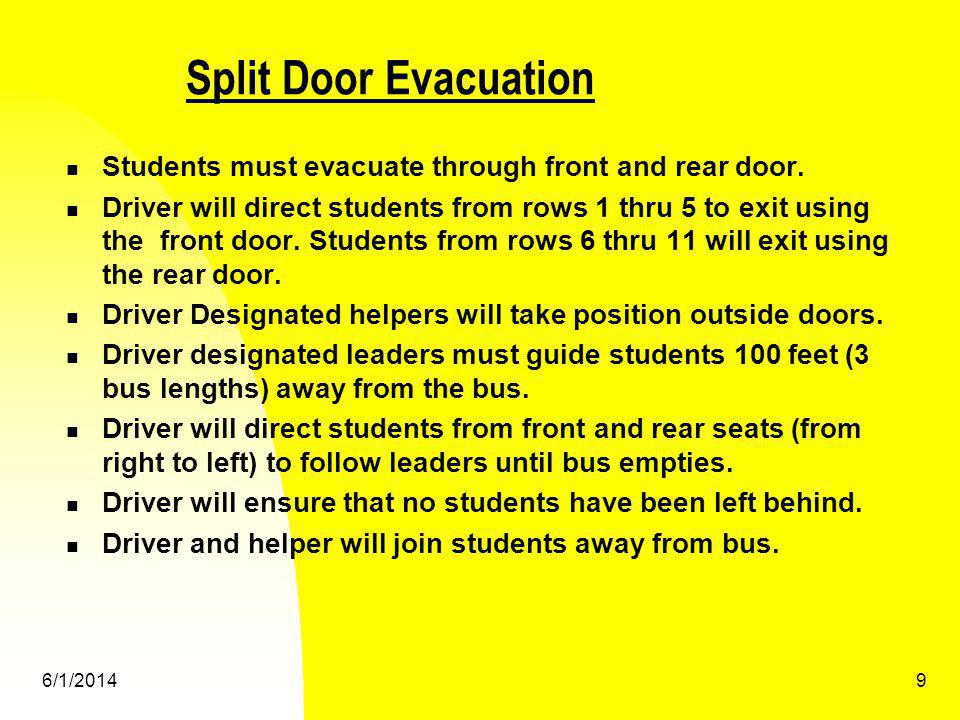 6/1/20149 Split Door Evacuation Students must evacuate through front and rear door. Driver will direct students from rows 1 thru 5 to exit using the f