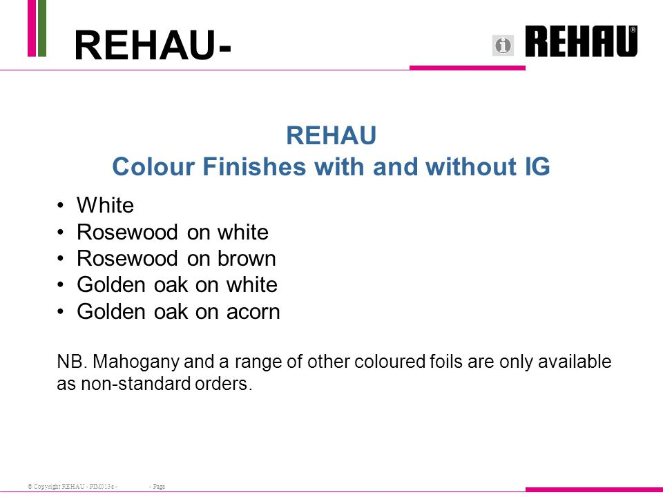 © Copyright REHAU - PIM013e - - Page REHAU- REHAU Colour Finishes with and without IG White Rosewood on white Rosewood on brown Golden oak on white Golden oak on acorn NB.