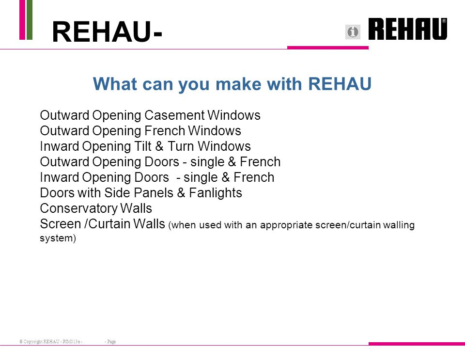© Copyright REHAU - PIM013e - - Page What can you make with REHAU Outward Opening Casement Windows Outward Opening French Windows Inward Opening Tilt & Turn Windows Outward Opening Doors - single & French Inward Opening Doors - single & French Doors with Side Panels & Fanlights Conservatory Walls Screen /Curtain Walls (when used with an appropriate screen/curtain walling system) REHAU-