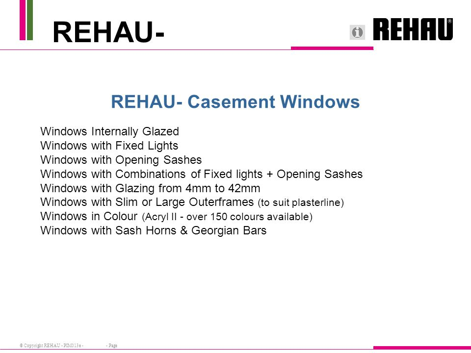 © Copyright REHAU - PIM013e - - Page REHAU- Casement Windows Windows Internally Glazed Windows with Fixed Lights Windows with Opening Sashes Windows with Combinations of Fixed lights + Opening Sashes Windows with Glazing from 4mm to 42mm Windows with Slim or Large Outerframes (to suit plasterline) Windows in Colour (Acryl II - over 150 colours available) Windows with Sash Horns & Georgian Bars REHAU-