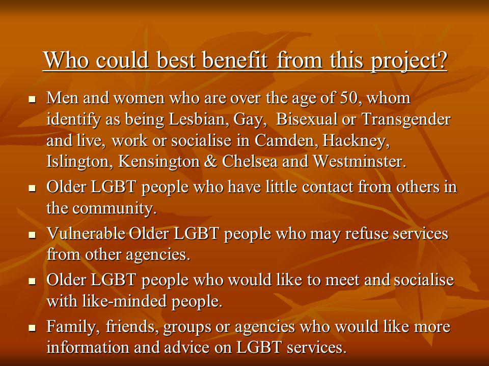 Who could best benefit from this project? Men and women who are over the age of 50, whom identify as being Lesbian, Gay, Bisexual or Transgender and l