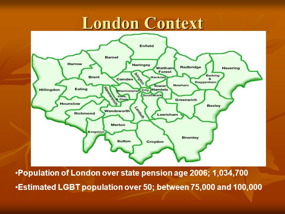 London Context Population of London over state pension age 2006; 1,034,700 Estimated LGBT population over 50; between 75,000 and 100,000