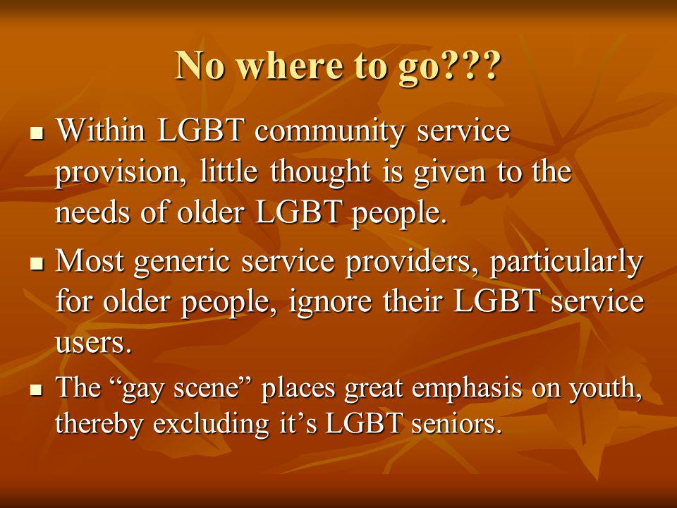 No where to go??? Within LGBT community service provision, little thought is given to the needs of older LGBT people. Within LGBT community service pr