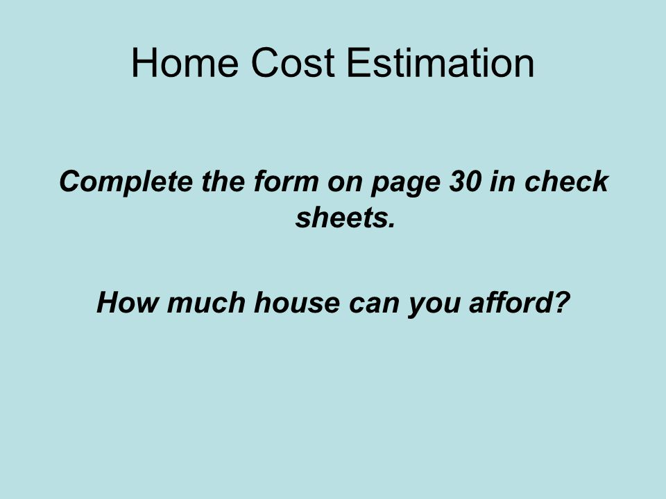 Home Cost Estimation Complete the form on page 30 in check sheets. How much house can you afford?