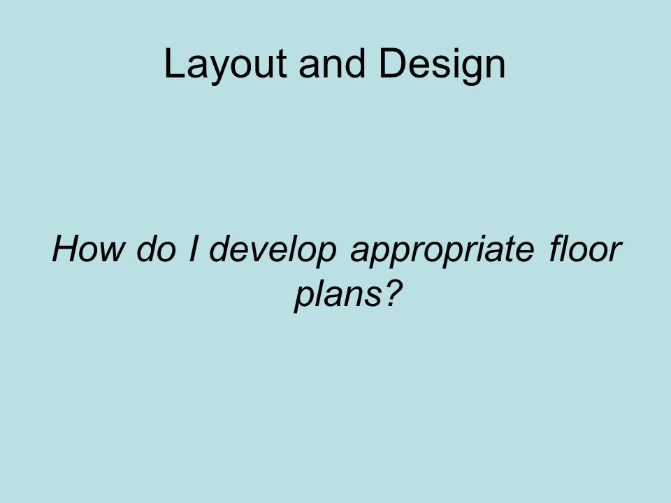 Layout and Design How do I develop appropriate floor plans?