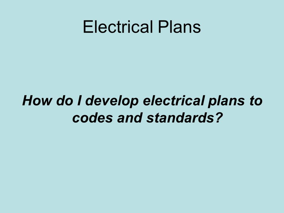 Electrical Plans How do I develop electrical plans to codes and standards?