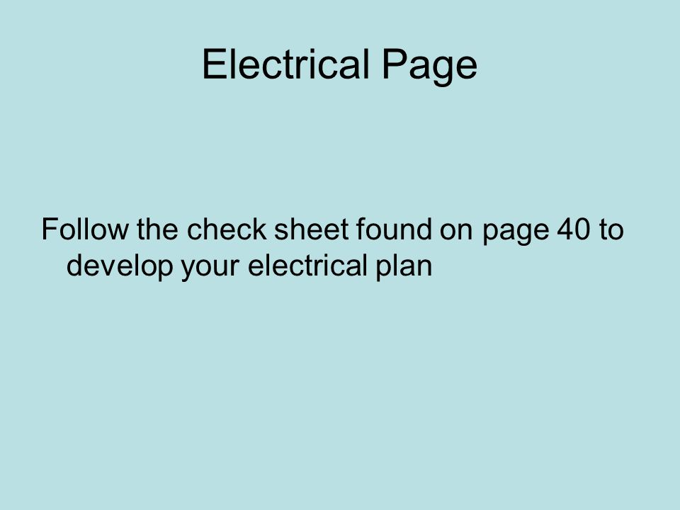 Electrical Page Follow the check sheet found on page 40 to develop your electrical plan