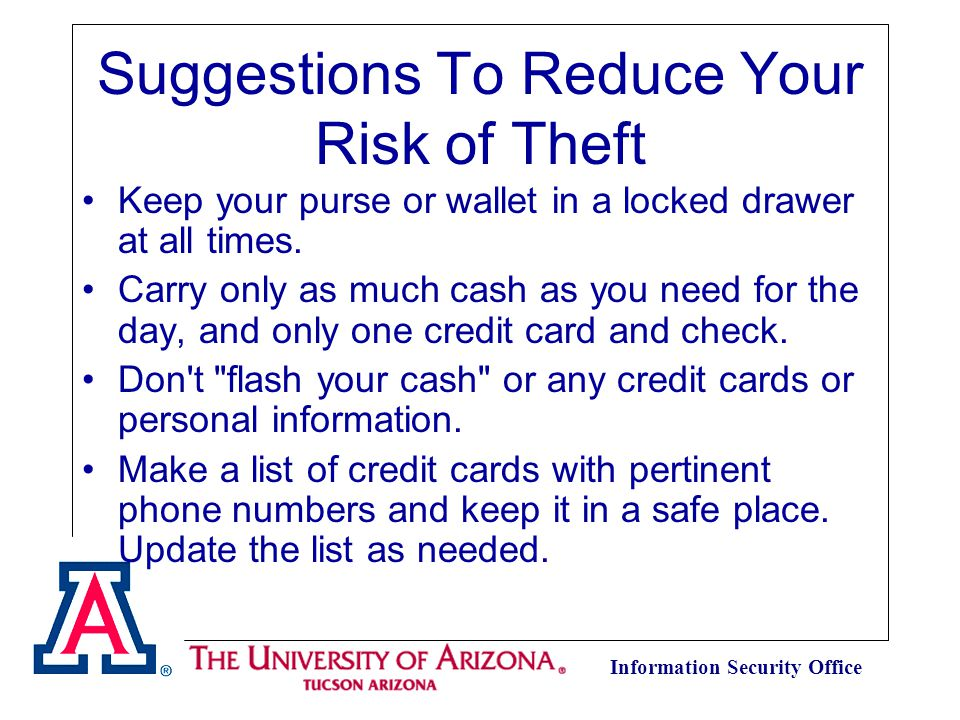 Information Security Office Suggestions To Reduce Your Risk of Theft Keep your purse or wallet in a locked drawer at all times.