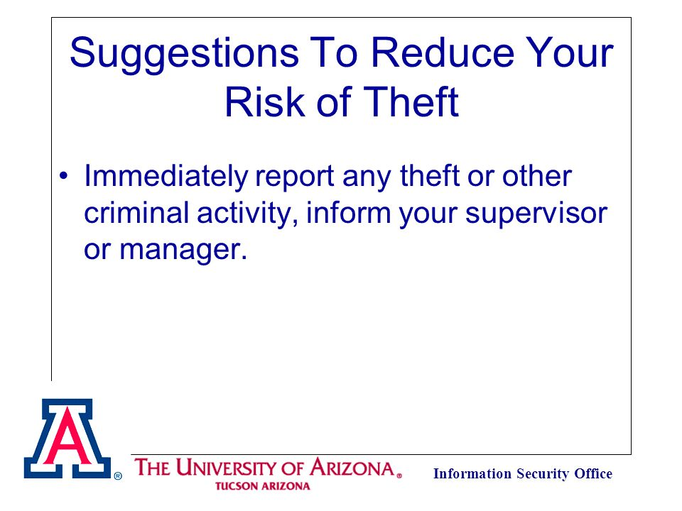 Information Security Office Suggestions To Reduce Your Risk of Theft Immediately report any theft or other criminal activity, inform your supervisor or manager.