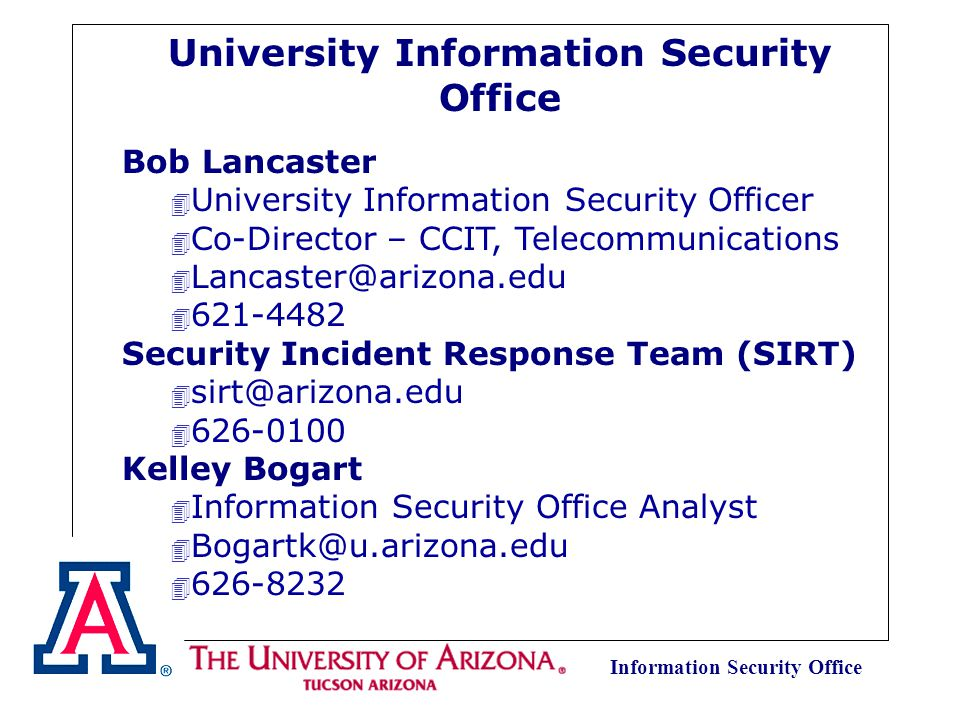 Information Security Office University Information Security Office Bob Lancaster 4 University Information Security Officer 4 Co-Director – CCIT, Telecommunications 4 Lancaster@arizona.edu 4 621-4482 Security Incident Response Team (SIRT) 4 sirt@arizona.edu 4 626-0100 Kelley Bogart 4 Information Security Office Analyst 4 Bogartk@u.arizona.edu 4 626-8232