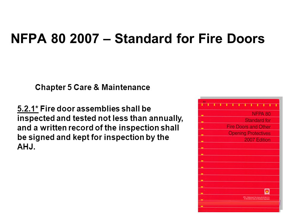 NFPA 80 2007 – Standard for Fire Doors 5.2.1* Fire door assemblies shall be inspected and tested not less than annually, and a written record of the i
