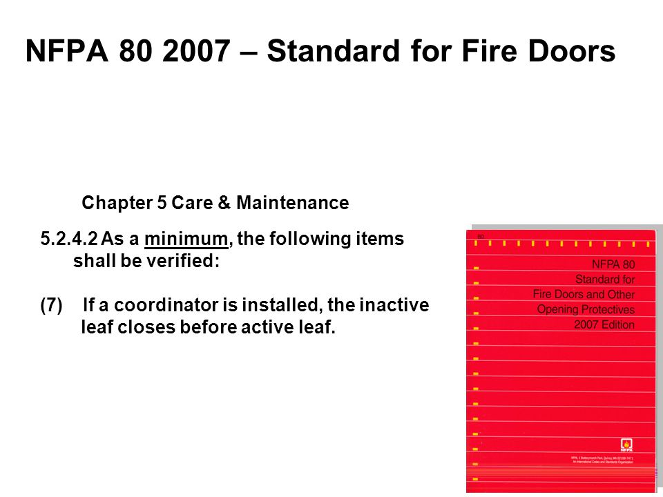 NFPA 80 2007 – Standard for Fire Doors 5.2.4.2 As a minimum, the following items shall be verified: (7) If a coordinator is installed, the inactive le