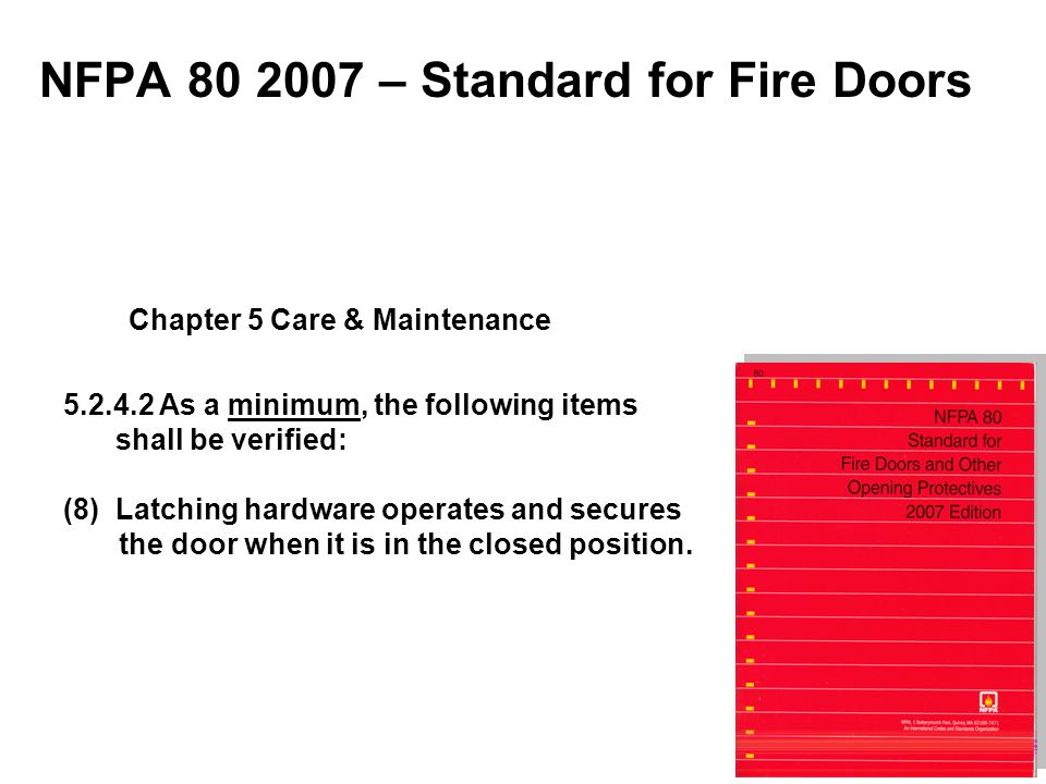 NFPA 80 2007 – Standard for Fire Doors 5.2.4.2 As a minimum, the following items shall be verified: (8) Latching hardware operates and secures the doo