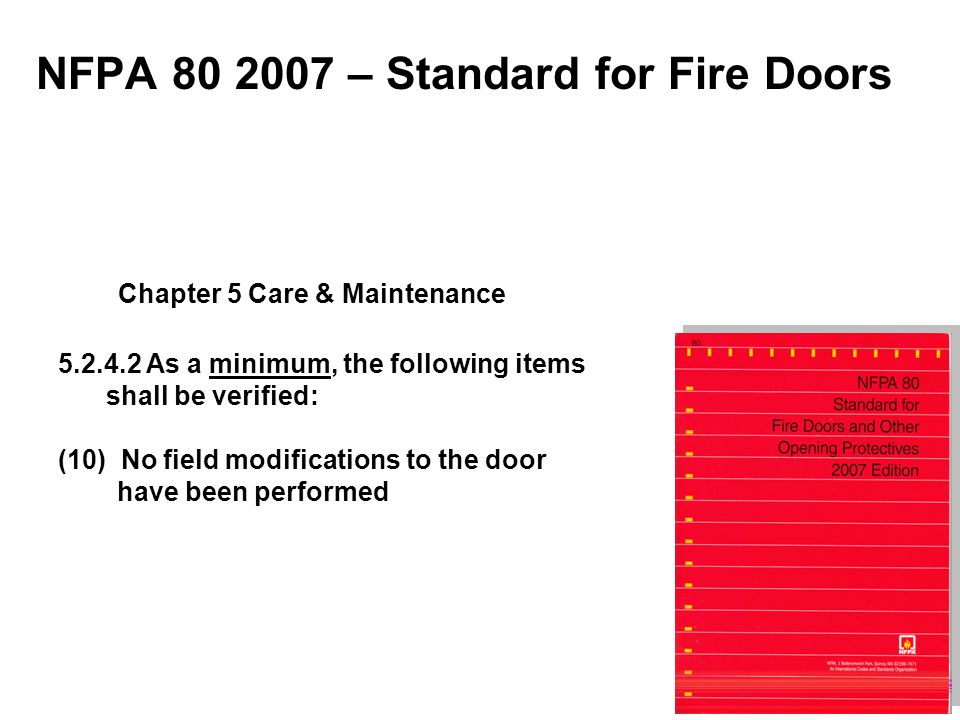 NFPA 80 2007 – Standard for Fire Doors 5.2.4.2 As a minimum, the following items shall be verified: (10) No field modifications to the door have been