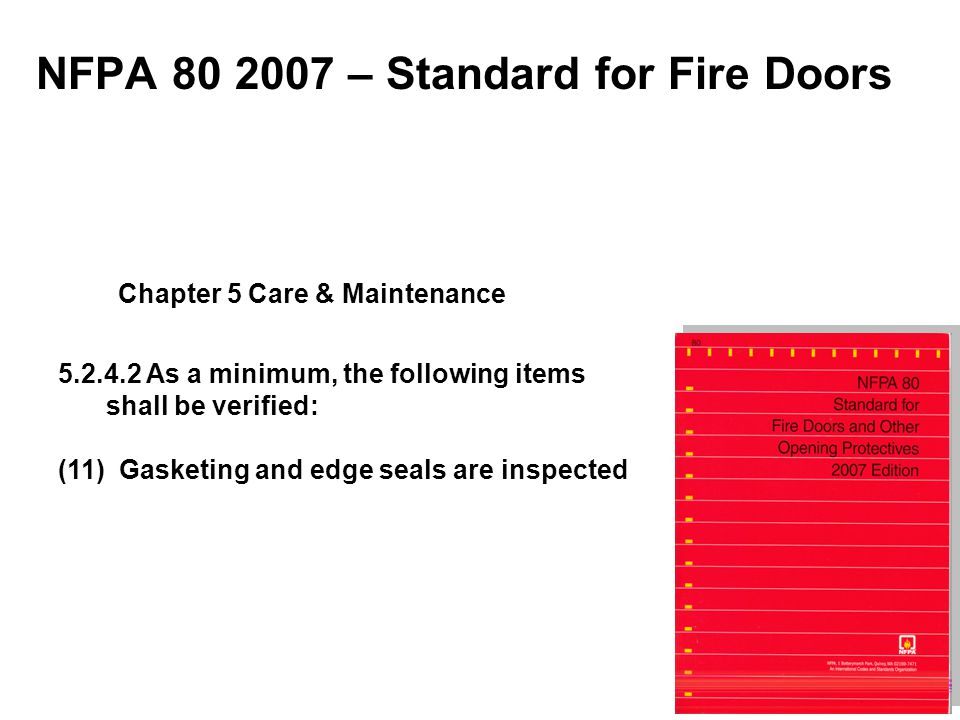 NFPA 80 2007 – Standard for Fire Doors 5.2.4.2 As a minimum, the following items shall be verified: (11) Gasketing and edge seals are inspected Chapte