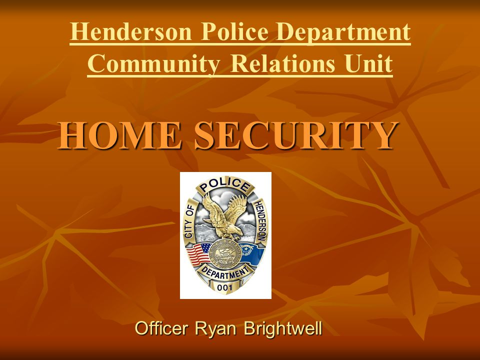 Henderson Police Department Community Relations Unit HOME SECURITY Officer Ryan Brightwell