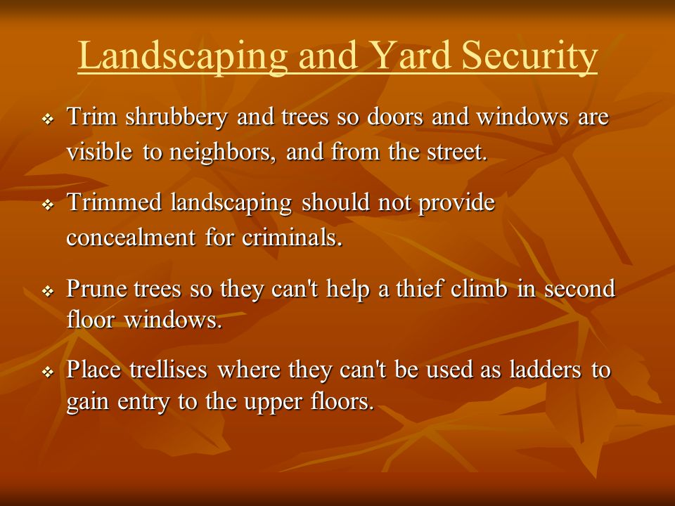 Landscaping and Yard Security Trim shrubbery and trees so doors and windows are visible to neighbors, and from the street. Trim shrubbery and trees so