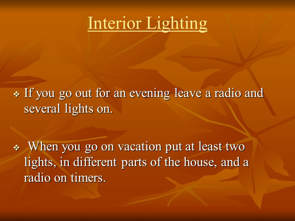 Interior Lighting If you go out for an evening leave a radio and several lights on. If you go out for an evening leave a radio and several lights on.