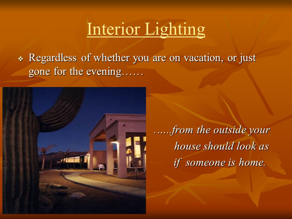 Interior Lighting Regardless of whether you are on vacation, or just gone for the evening…… Regardless of whether you are on vacation, or just gone fo