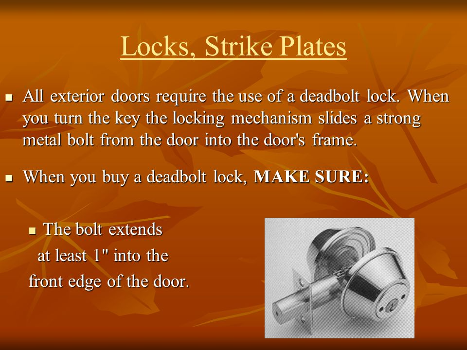 Locks, Strike Plates All exterior doors require the use of a deadbolt lock. When you turn the key the locking mechanism slides a strong metal bolt fro