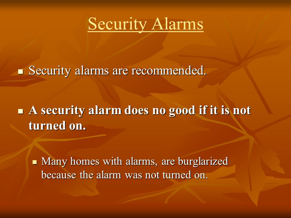 Security Alarms Security alarms are recommended. Security alarms are recommended. A security alarm does no good if it is not turned on. A security ala