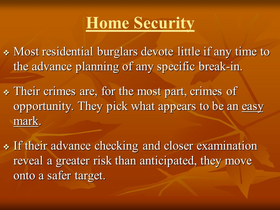 Home Security Most residential burglars devote little if any time to the advance planning of any specific break-in. Most residential burglars devote l