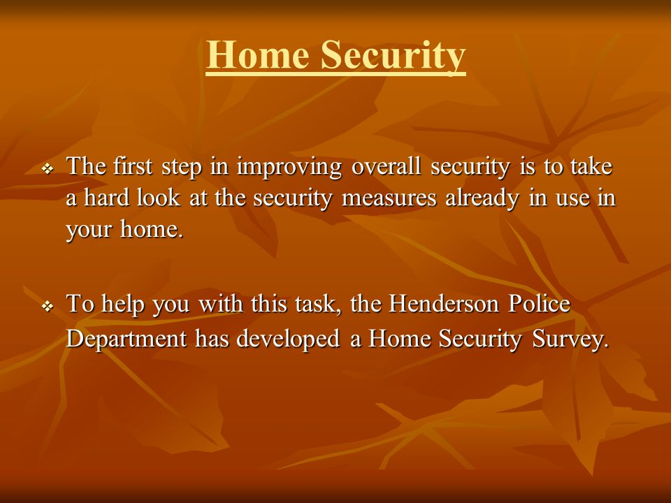 Home Security The first step in improving overall security is to take a hard look at the security measures already in use in your home. The first step