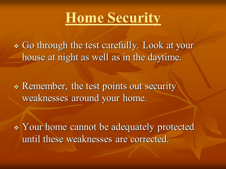 Home Security Go through the test carefully. Look at your house at night as well as in the daytime. Go through the test carefully. Look at your house