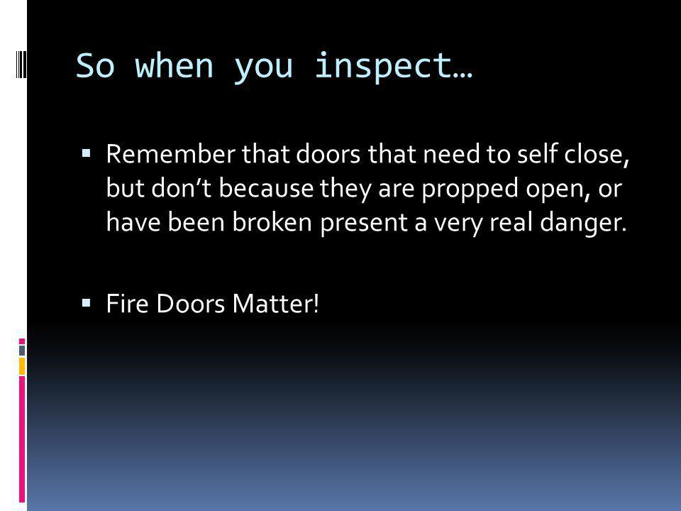 So when you inspect… Remember that doors that need to self close, but dont because they are propped open, or have been broken present a very real dang