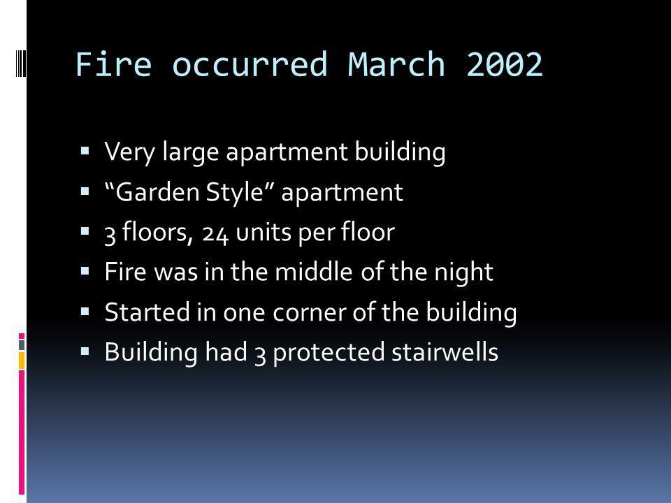 Fire occurred March 2002 Very large apartment building Garden Style apartment 3 floors, 24 units per floor Fire was in the middle of the night Started in one corner of the building Building had 3 protected stairwells