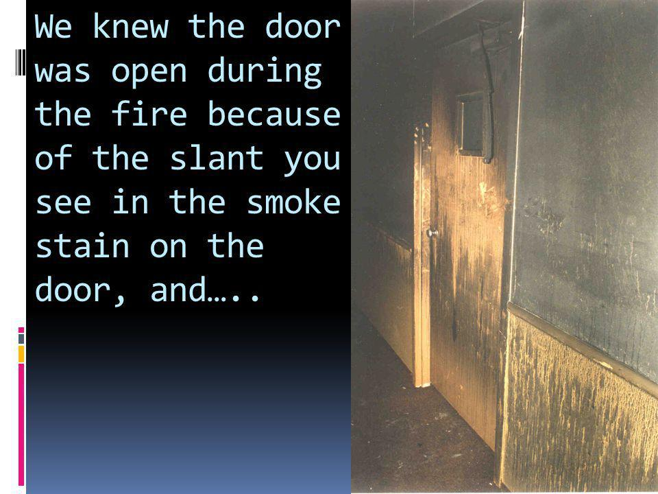 We knew the door was open during the fire because of the slant you see in the smoke stain on the door, and…..
