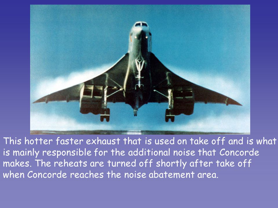 This hotter faster exhaust that is used on take off and is what is mainly responsible for the additional noise that Concorde makes. The reheats are tu