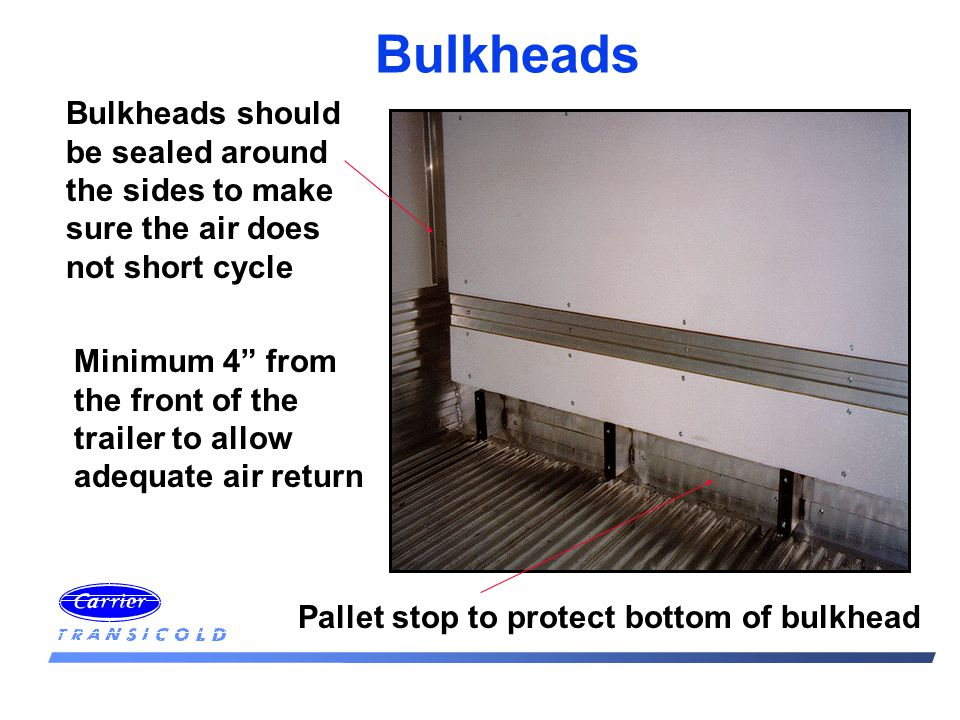 Pallet stop to protect bottom of bulkhead Bulkheads should be sealed around the sides to make sure the air does not short cycle Minimum 4 from the fro