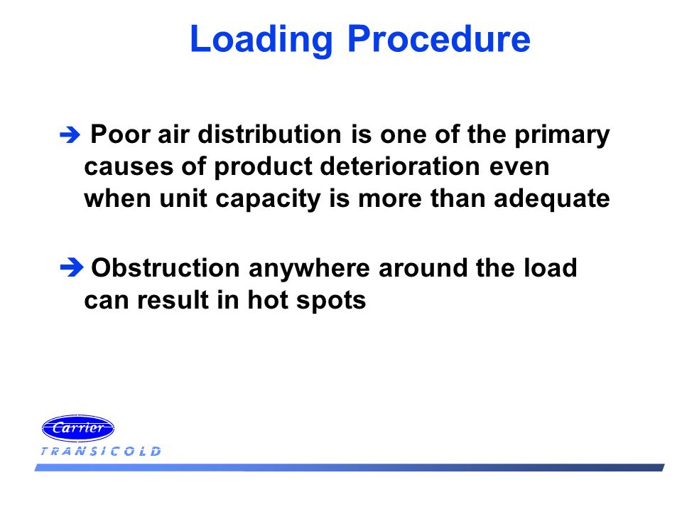 Loading Procedure è Poor air distribution is one of the primary causes of product deterioration even when unit capacity is more than adequate è Obstru