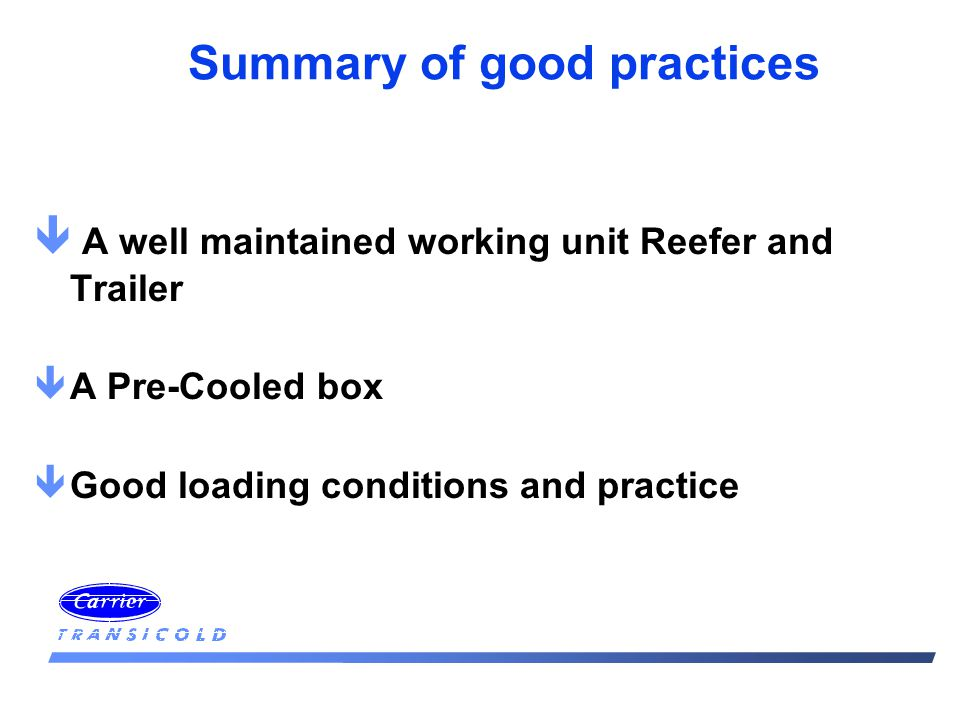 Summary of good practices ê A well maintained working unit Reefer and Trailer êA Pre-Cooled box êGood loading conditions and practice