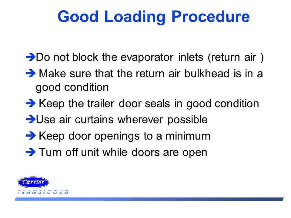 Good Loading Procedure èDo not block the evaporator inlets (return air ) è Make sure that the return air bulkhead is in a good condition è Keep the trailer door seals in good condition èUse air curtains wherever possible è Keep door openings to a minimum è Turn off unit while doors are open