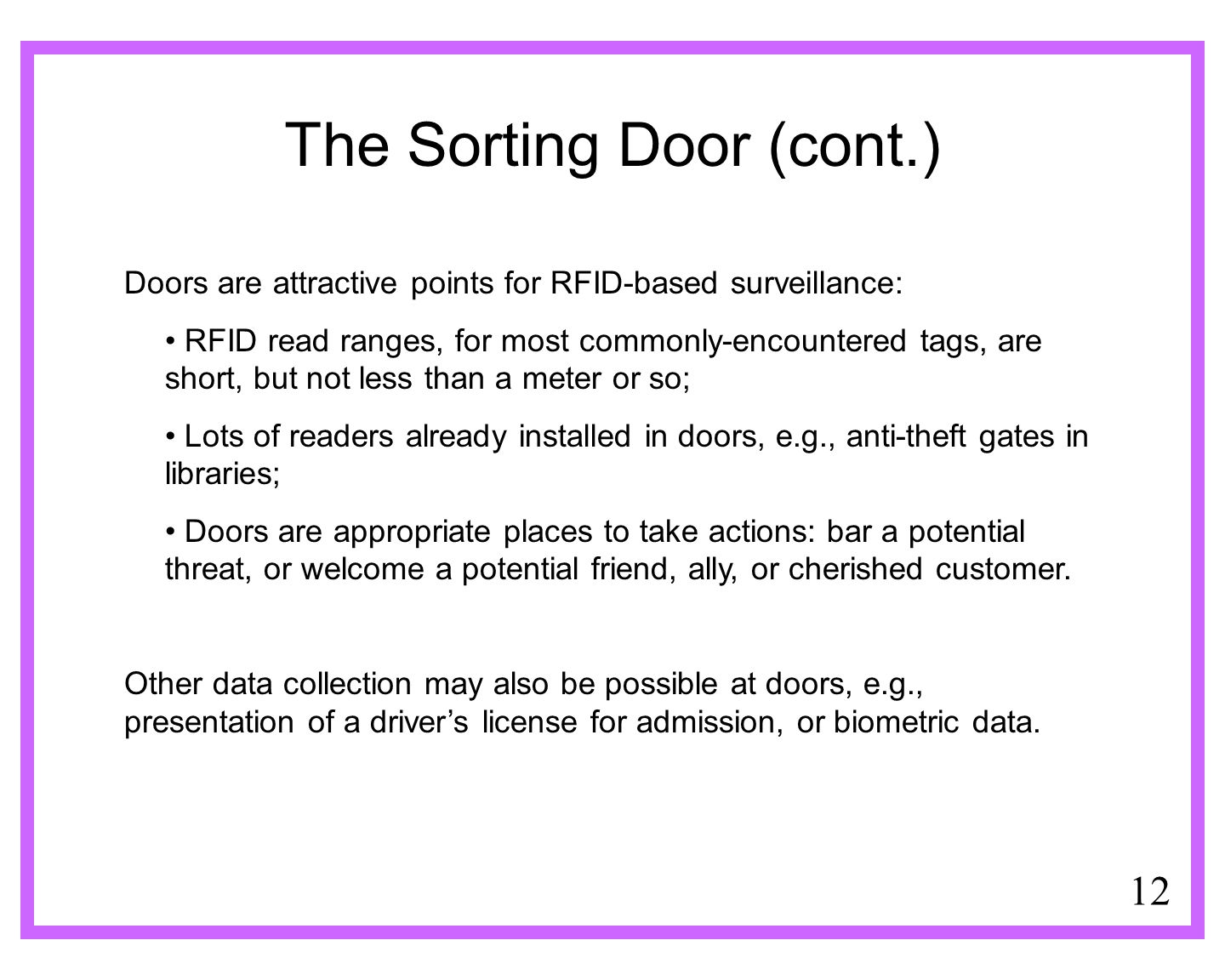 12 The Sorting Door (cont.) Doors are attractive points for RFID-based surveillance: RFID read ranges, for most commonly-encountered tags, are short, but not less than a meter or so; Lots of readers already installed in doors, e.g., anti-theft gates in libraries; Doors are appropriate places to take actions: bar a potential threat, or welcome a potential friend, ally, or cherished customer.
